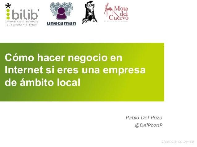 Cómo hacer negocio en Internet si eres una empresa de ámbito local Licencia cc by-sa Pablo Del Pozo @DelPozoP