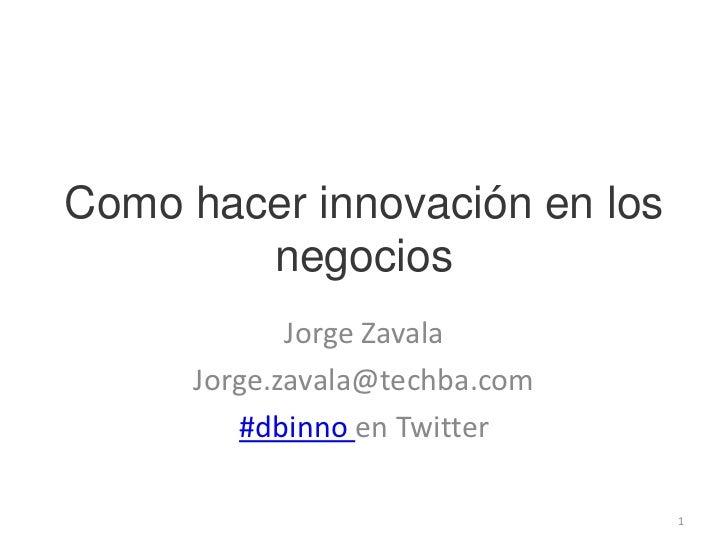 Como hacer innovación en los negocios<br />Jorge Zavala<br />Jorge.zavala@techba.com<br />#dbinnoen Twitter<br />1<br />