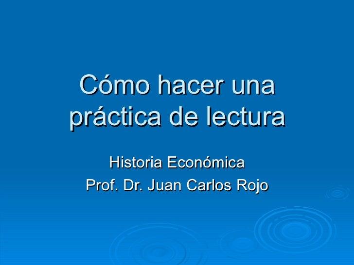 Cómo hacer unapráctica de lectura    Historia Económica Prof. Dr. Juan Carlos Rojo
