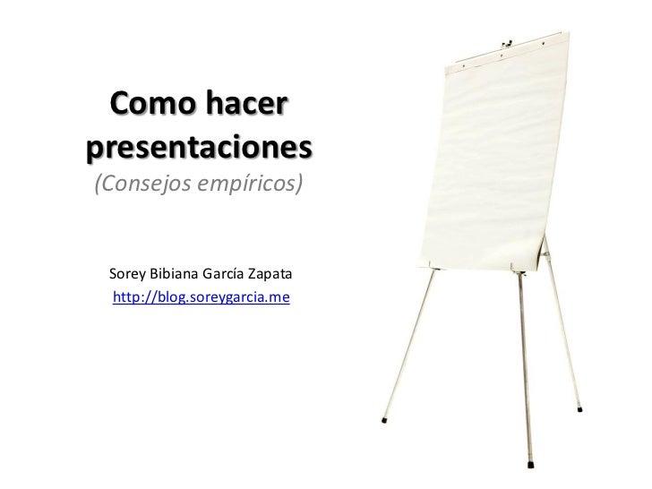 Como hacer presentaciones (Consejos empíricos)    Sorey Bibiana García Zapata  http://blog.soreygarcia.me