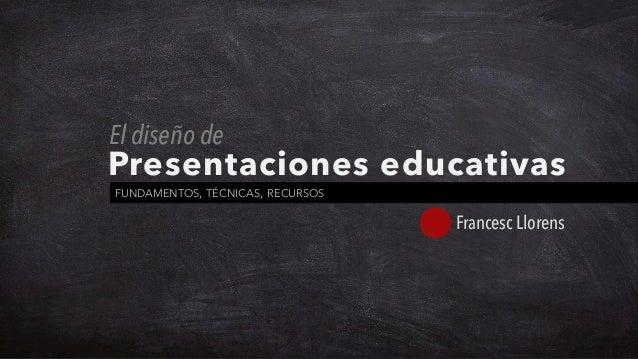 Presentaciones educativas FUNDAMENTOS, TÉCNICAS, RECURSOS Francesc Llorens El diseño de