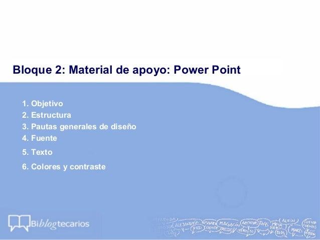 Bloque 2: Material de apoyo: Power Point1. Objetivo2. Estructura3. Pautas generales de diseño4. Fuente5. Texto6. Colores y...
