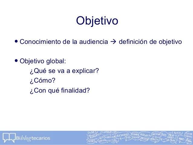 Objetivo•Conocimiento de la audiencia  definición de objetivo•Objetivo global:¿Qué se va a explicar?¿Cómo?¿Con qué finali...