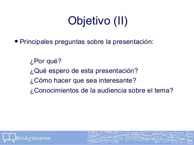 Objetivo (II)•Principales preguntas sobre la presentación:¿Por qué?¿Qué espero de esta presentación?¿Cómo hacer que sea in...