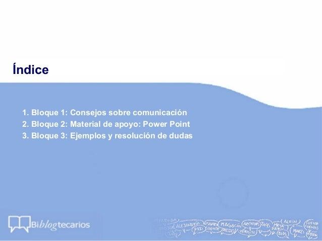 Índice1. Bloque 1: Consejos sobre comunicación2. Bloque 2: Material de apoyo: Power Point3. Bloque 3: Ejemplos y resolució...