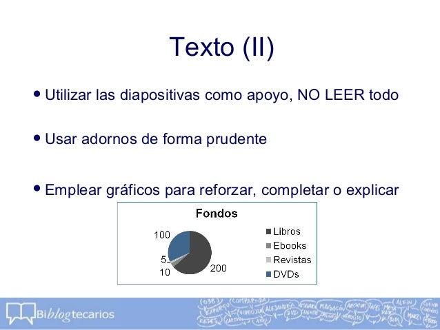 Texto (II)•Utilizar las diapositivas como apoyo, NO LEER todo•Usar adornos de forma prudente•Emplear gráficos para reforza...