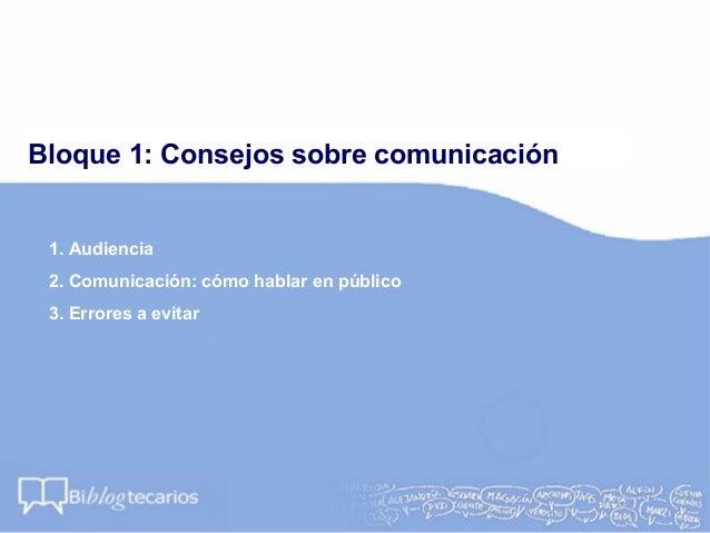 Bloque 1: Consejos sobre comunicación1. Audiencia2. Comunicación: cómo hablar en público3. Errores a evitar