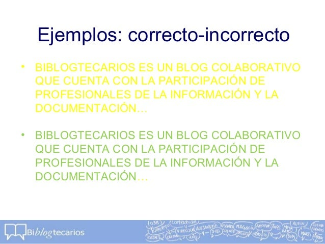 Ejemplos: correcto-incorrecto• BIBLOGTECARIOS ES UN BLOG COLABORATIVOQUE CUENTA CON LA PARTICIPACIÓN DEPROFESIONALES DE LA...