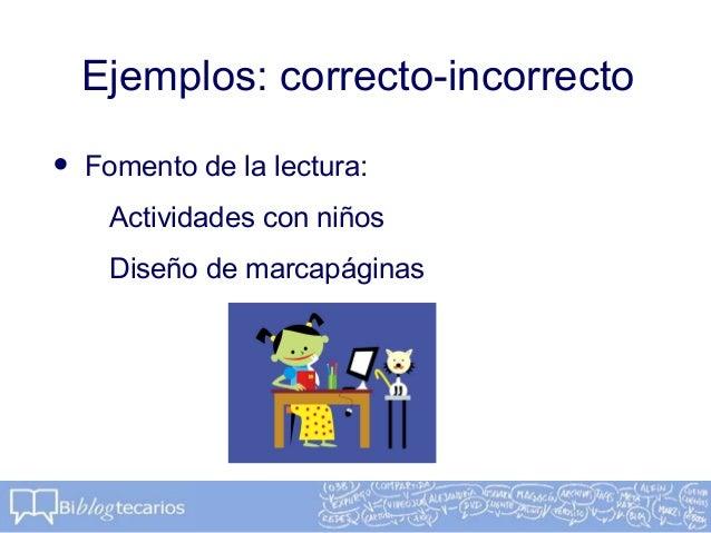 Ejemplos: correcto-incorrecto• Fomento de la lectura:Actividades con niñosDiseño de marcapáginas