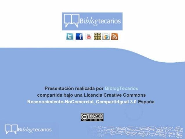 Presentación realizada por BiblogTecarioscompartida bajo una Licencia Creative CommonsReconocimiento-NoComercial_Compartir...