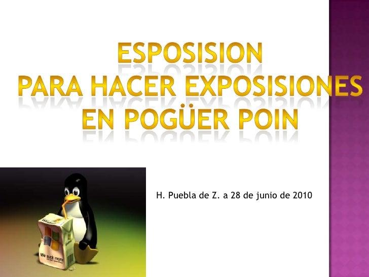 esposiSion<br />Para hacer exposiSiones<br />En pogüerpoin<br />H. Puebla de Z. a 28 de junio de 2010<br />