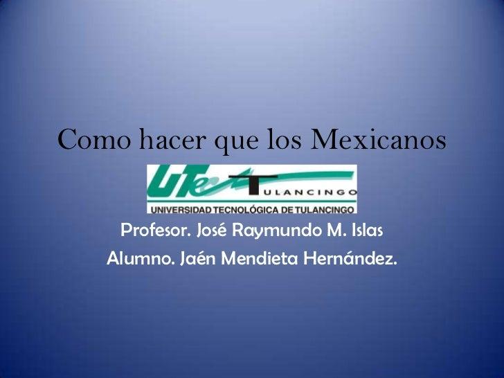 Como hacer que los Mexicanos         lean mas    Profesor. José Raymundo M. Islas   Alumno. Jaén Mendieta Hernández.