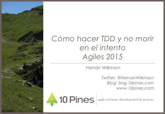 agile software development & services Cómo hacer TDD y no morir en el intento Agiles 2015 Hernán Wilkinson Twitter: @Herna...