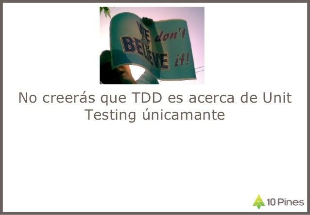 No creerás que TDD es acerca de Unit Testing únicamante