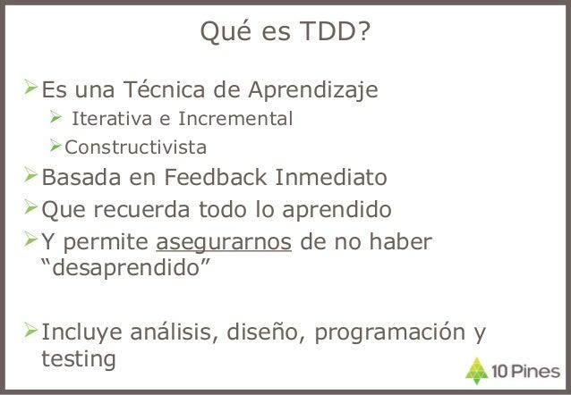 Qué es TDD? Es una Técnica de Aprendizaje  Iterativa e Incremental Constructivista Basada en Feedback Inmediato Que r...