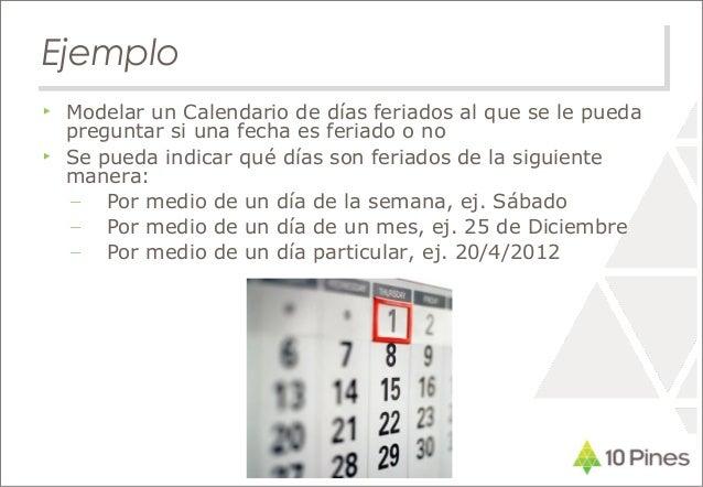 Ejemplo ▶ Modelar un Calendario de días feriados al que se le pueda preguntar si una fecha es feriado o no ▶ Se pueda indi...