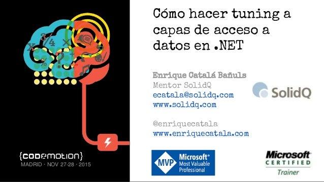 Cómo hacer tuning a capas de acceso a datos en .NET Enrique Catalá Bañuls Mentor SolidQ ecatala@solidq.com www.solidq.com ...