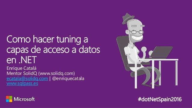 #dotNetSpain2016 Enrique Catalá Mentor SolidQ (www.solidq.com) ecatala@solidq.com | @enriquecatala www.sqlpass.es Como hac...