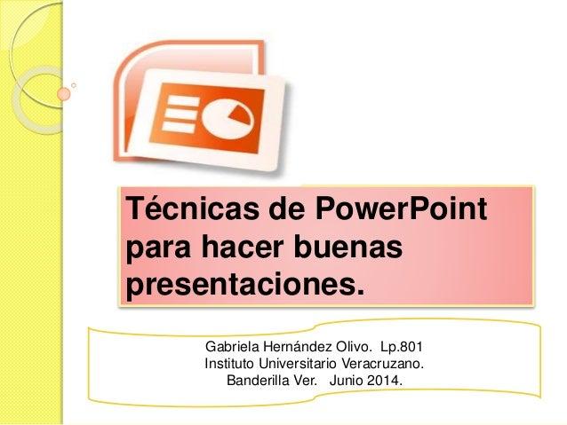 Técnicas de PowerPoint para hacer buenas presentaciones. Gabriela Hernández Olivo. Lp.801 Instituto Universitario Veracruz...