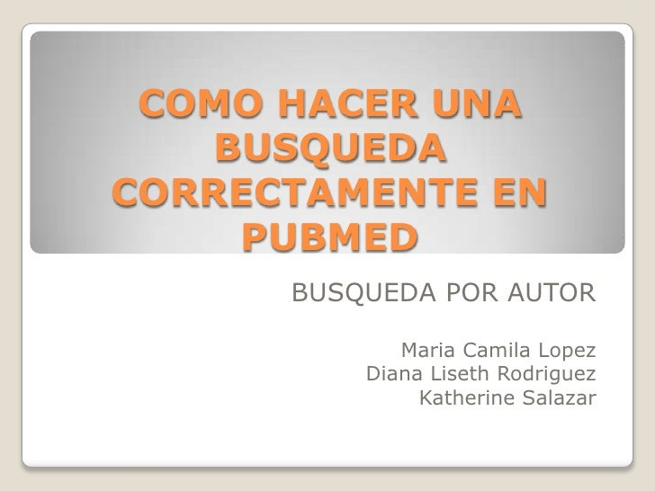 COMO HACER UNA BUSQUEDA CORRECTAMENTE EN PUBMED<br />BUSQUEDA POR AUTOR <br />Maria Camila Lopez<br />Diana LisethRodrigue...