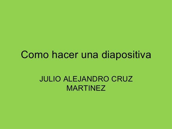 Como hacer una diapositiva JULIO ALEJANDRO CRUZ MARTINEZ