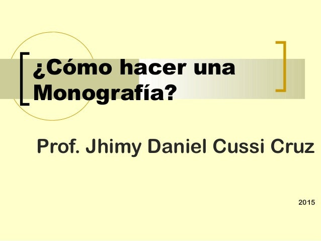 ¿Cómo hacer una Monografía? Prof. Jhimy Daniel Cussi Cruz 2015