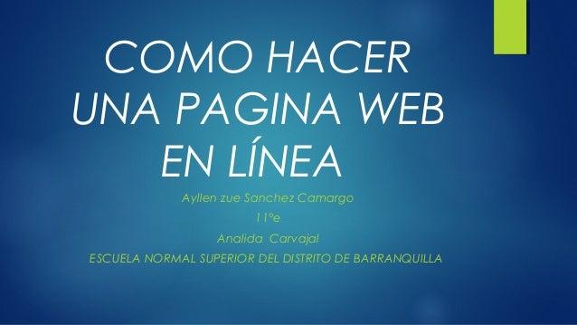 COMO HACER UNA PAGINA WEB EN LÍNEA Ayllen zue Sanchez Camargo 11°e Analida Carvajal ESCUELA NORMAL SUPERIOR DEL DISTRITO D...