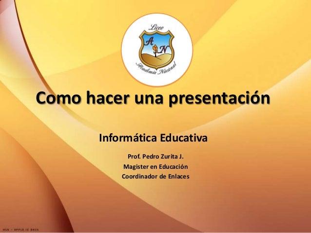 Como hacer una presentación       Informática Educativa             Prof. Pedro Zurita J.           Magister en Educación ...