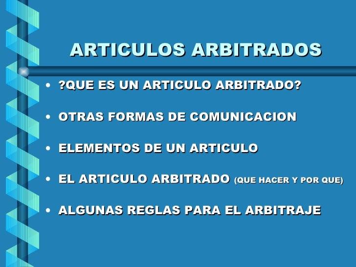 ARTICULOS ARBITRADOS <ul><li>?QUE ES UN ARTICULO ARBITRADO? </li></ul><ul><li>OTRAS FORMAS DE COMUNICACION </li></ul><ul><...