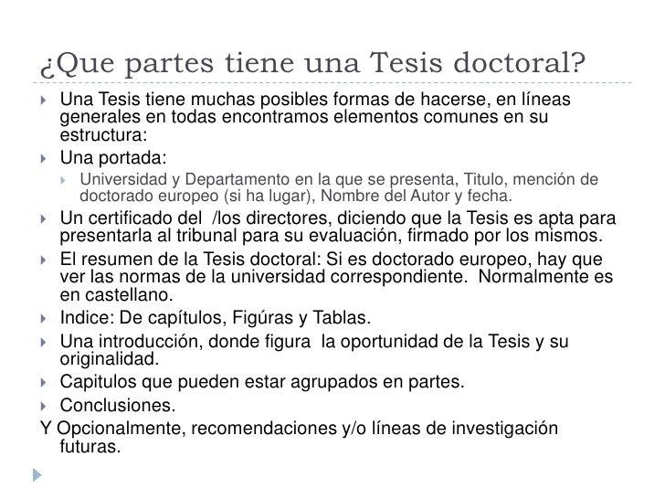¿Que partes tiene una Tesis doctoral?    Una Tesis tiene muchas posibles formas de hacerse, en líneas     generales en to...
