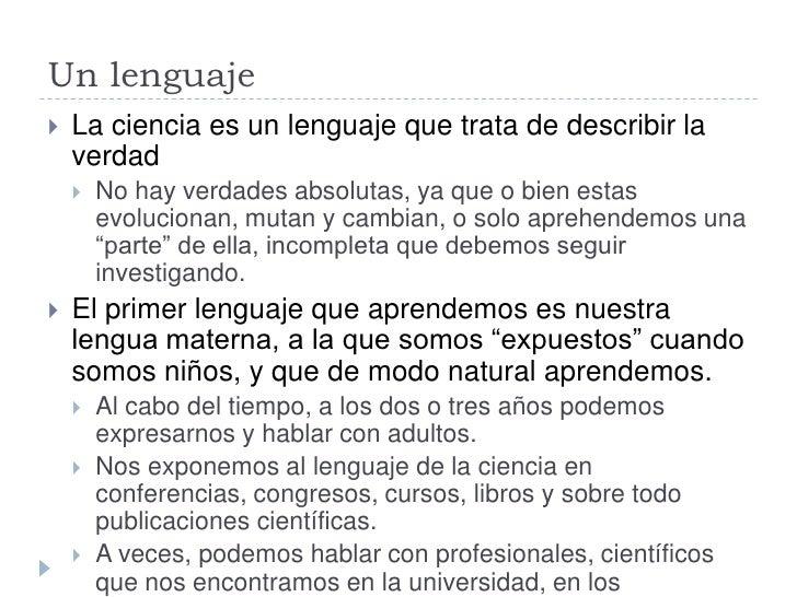 Un lenguaje    La ciencia es un lenguaje que trata de describir la     verdad        No hay verdades absolutas, ya que o...