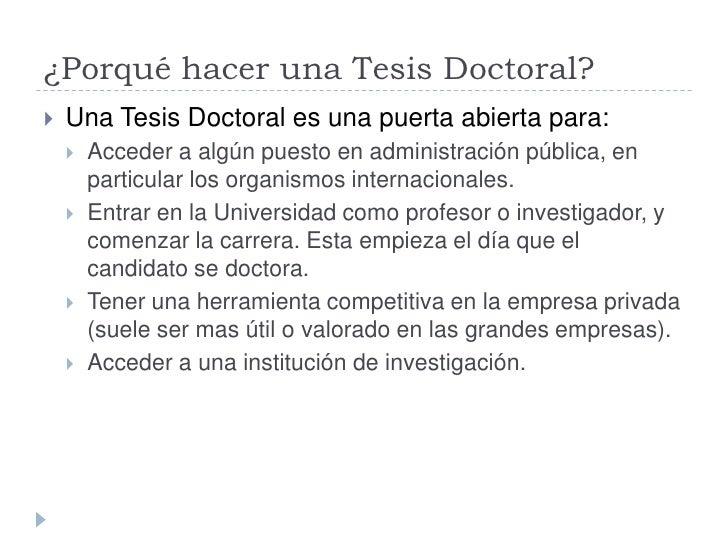 ¿Porqué hacer una Tesis Doctoral?    Una Tesis Doctoral es una puerta abierta para:        Acceder a algún puesto en adm...