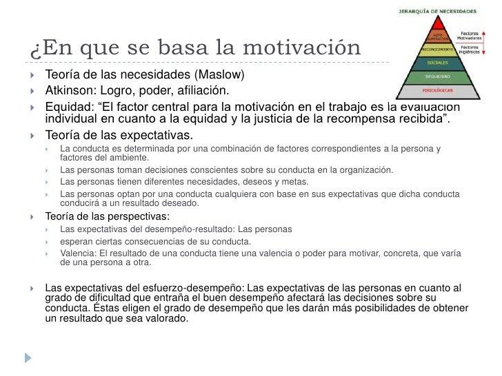 ¿En que se basa la motivación    Teoría de las necesidades (Maslow)    Atkinson: Logro, poder, afiliación.    Equidad: ...