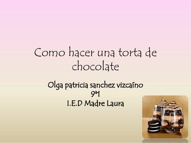 Como hacer una torta de      chocolate  Olga patricia sanchez vizcaíno                9ª1       I.E.D Madre Laura