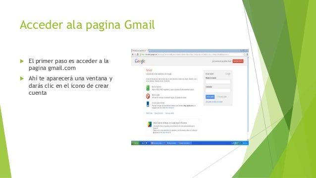 Acceder ala pagina Gmail   El primer paso es acceder a la    pagina gmail.com   Ahí te aparecerá una ventana y    darás ...