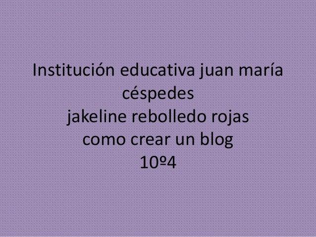 Institución educativa juan maría céspedes jakeline rebolledo rojas como crear un blog 10º4
