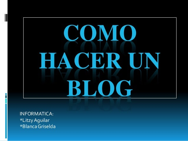 COMO  HACER UN  BLOG  INFORMATICA:  *Litzy Aguilar  *Blanca Griselda