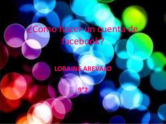 ¿Como hacer un cuenta de       facebook?     LORAINE AREVALO           9°2