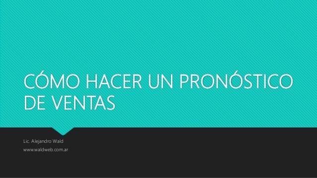 CÓMO HACER UN PRONÓSTICO DE VENTAS Lic. Alejandro Wald www.waldweb.com.ar