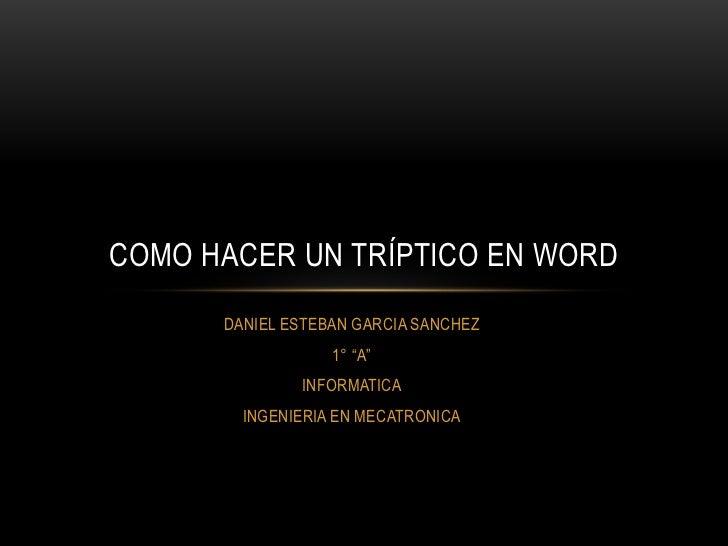 """COMO HACER UN TRÍPTICO EN WORD      DANIEL ESTEBAN GARCIA SANCHEZ                  1° """"A""""              INFORMATICA        ..."""