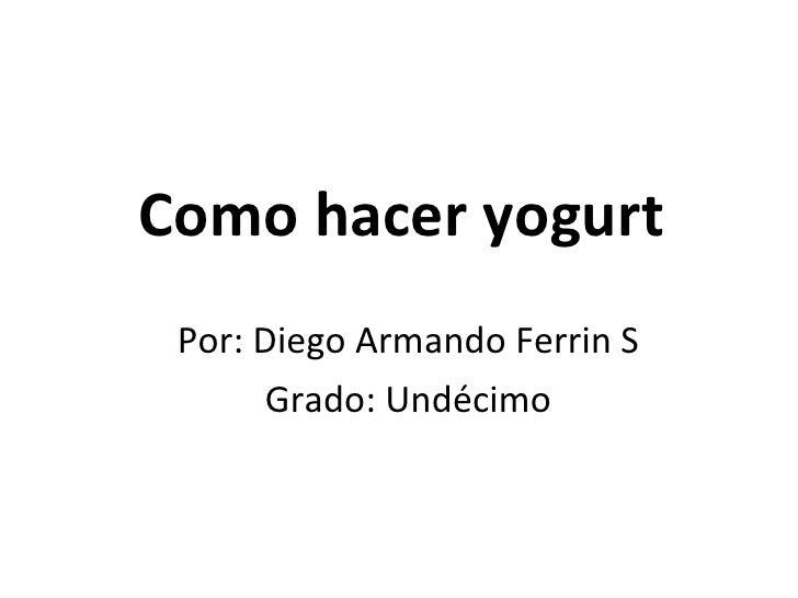 Como hacer yogurt Por: Diego Armando Ferrin S Grado: Undécimo