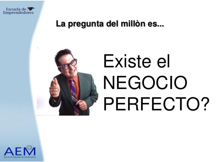 La pregunta del millòn es...            Existe el            NEGOCIO            PERFECTO?