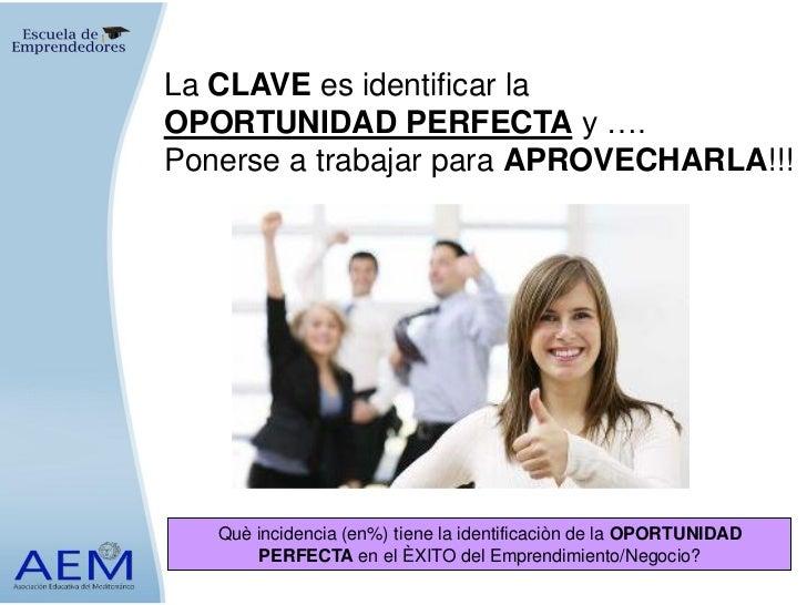 La CLAVE es identificar laOPORTUNIDAD PERFECTA y ….Ponerse a trabajar para APROVECHARLA!!!   Què incidencia (en%) tiene la...