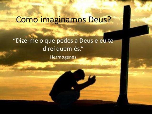 """Como imaginamos Deus? """"Dize-me o que pedes a Deus e eu te direi quem és."""" Hermógenes"""
