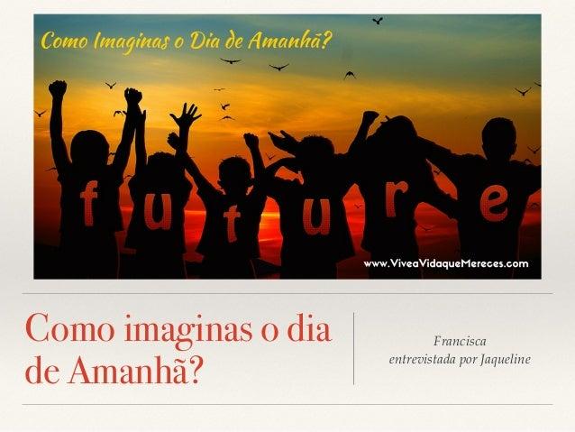 Como imaginas o dia de Amanhã? Francisca entrevistada por Jaqueline
