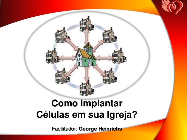Como ImplantarCélulas em sua Igreja?   Facilitador: George Heinrichs