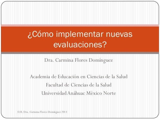 ¿Cómo implementar nuevas evaluaciones? Dra. Carmina Flores Domínguez  Academia de Educación en Ciencias de la Salud Facult...