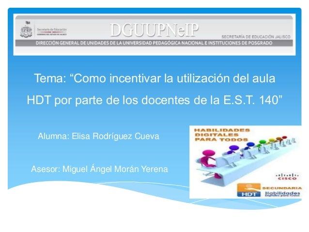 """Tema: """"Como incentivar la utilización del aulaHDT por parte de los docentes de la E.S.T. 140""""Alumna: Elisa Rodríguez Cueva..."""