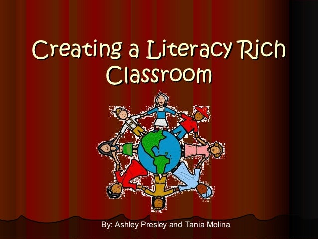Creating a Literacy Rich       Classroom      By: Ashley Presley and Tania Molina