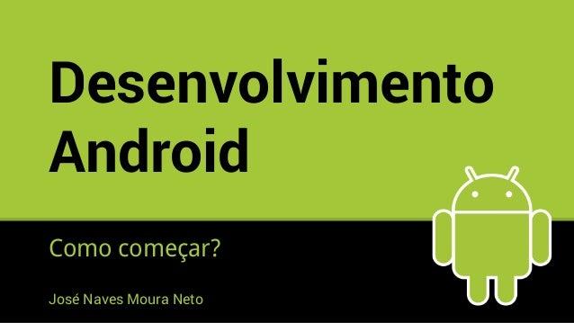Desenvolvimento Android Como começar? José Naves Moura Neto